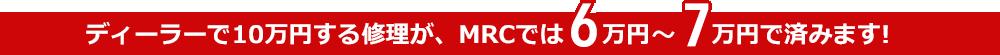 ディーラーで10万円する修理が、MRCでは6万円~7万円で済みます!